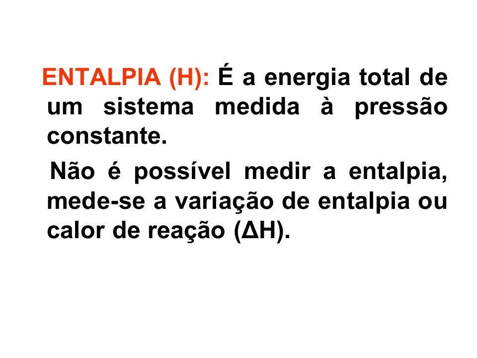 ENTALPIA (H): É a energia total de um sistema medida à pressão constante. Não é possível medir a entalpia, mede-se a variação de entalpia ou calor de