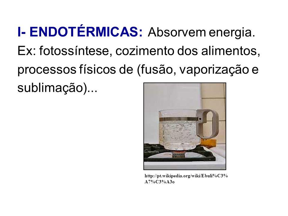 I- ENDOTÉRMICAS: Absorvem energia. Ex: fotossíntese, cozimento dos alimentos, processos físicos de (fusão, vaporização e sublimação)... http://pt.wiki