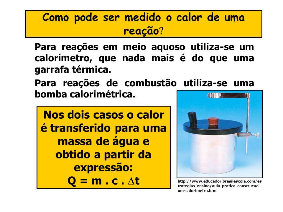 Para reações em meio aquoso utiliza-se um calorímetro, que nada mais é do que uma garrafa térmica. Para reações de combustão utiliza-se uma bomba calo