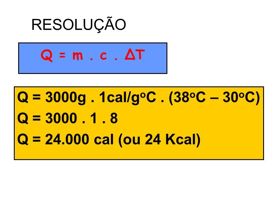 Q = 3000g. 1cal/g o C. (38 o C – 30 o C) Q = 3000. 1. 8 Q = 24.000 cal (ou 24 Kcal) Q = m. c. ΔT RESOLUÇÃO