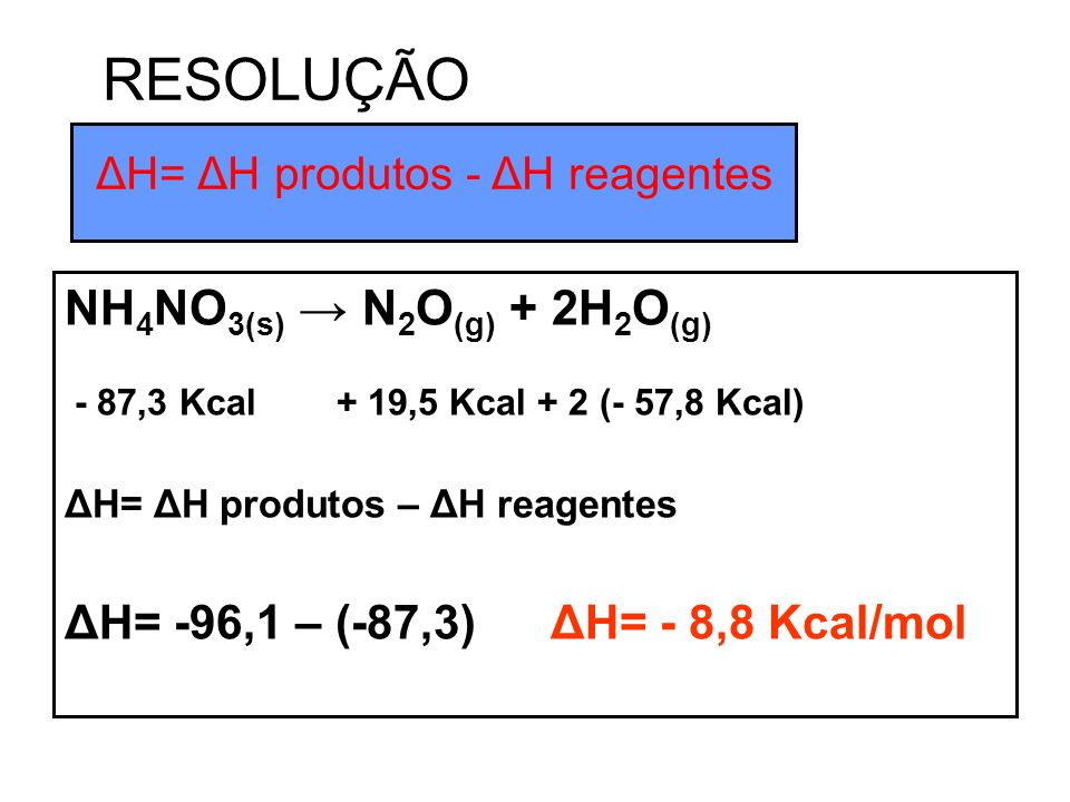 NH 4 NO 3(s) N 2 O (g) + 2H 2 O (g) - 87,3 Kcal + 19,5 Kcal + 2 (- 57,8 Kcal) ΔH= ΔH produtos – ΔH reagentes ΔH= -96,1 – (-87,3) ΔH= - 8,8 Kcal/mol ΔH