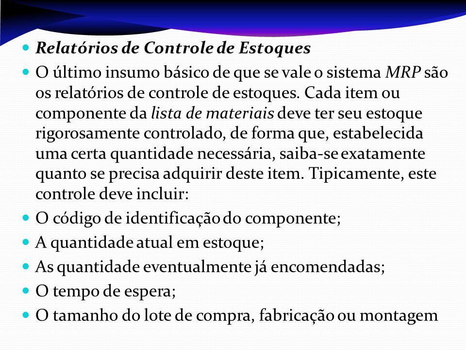 Relatórios de Controle de Estoques O último insumo básico de que se vale o sistema MRP são os relatórios de controle de estoques. Cada item ou compone
