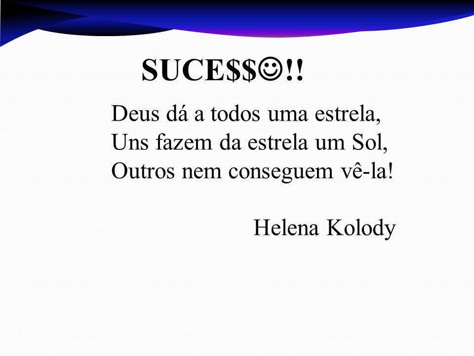 SUCE$$ !! Deus dá a todos uma estrela, Uns fazem da estrela um Sol, Outros nem conseguem vê-la! Helena Kolody