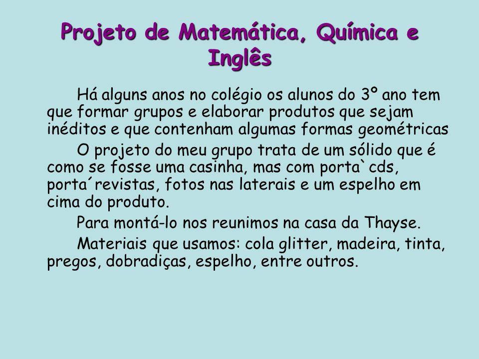 Projeto de Matemática, Química e Inglês Há alguns anos no colégio os alunos do 3º ano tem que formar grupos e elaborar produtos que sejam inéditos e q