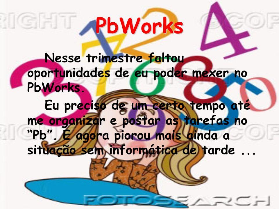 PbWorks Nesse trimestre faltou oportunidades de eu poder mexer no PbWorks. Eu preciso de um certo tempo até me organizar e postar as tarefas no Pb. E
