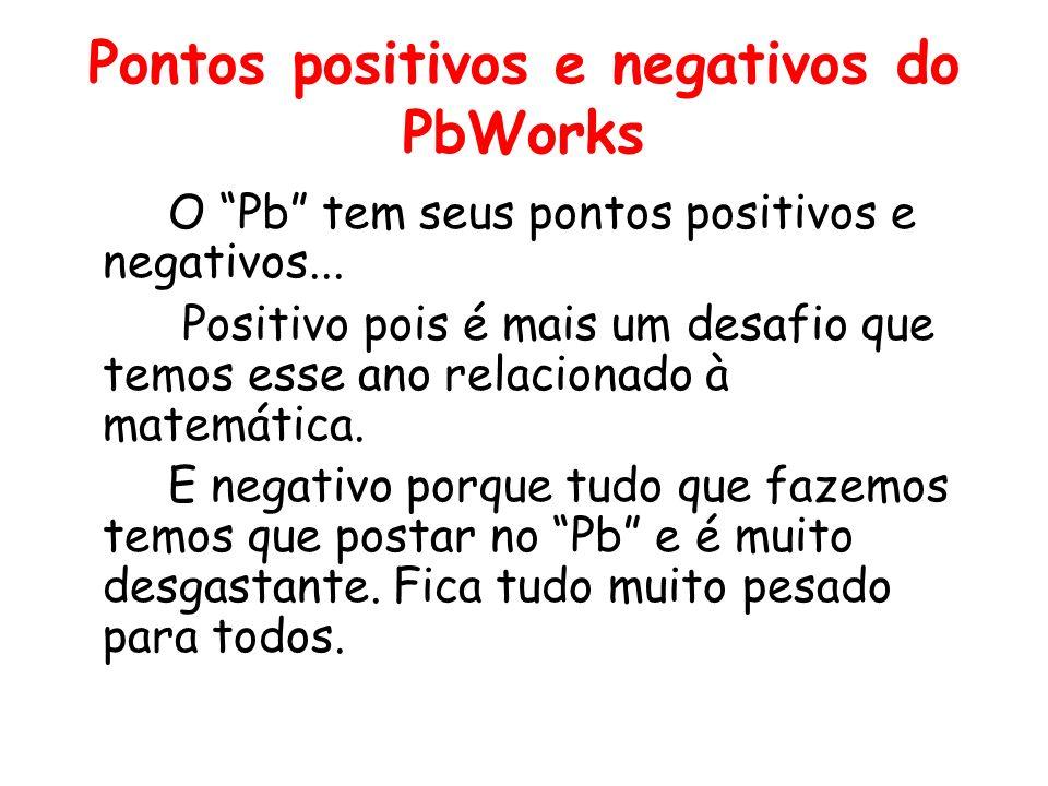 Pontos positivos e negativos do PbWorks O Pb tem seus pontos positivos e negativos... Positivo pois é mais um desafio que temos esse ano relacionado à