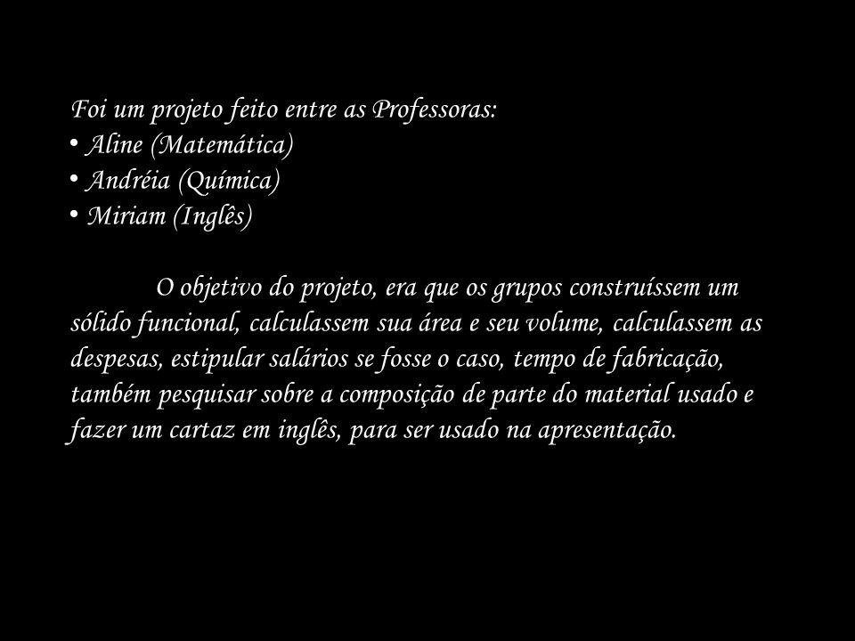 Foi um projeto feito entre as Professoras: Aline (Matemática) Andréia (Química) Miriam (Inglês) O objetivo do projeto, era que os grupos construíssem