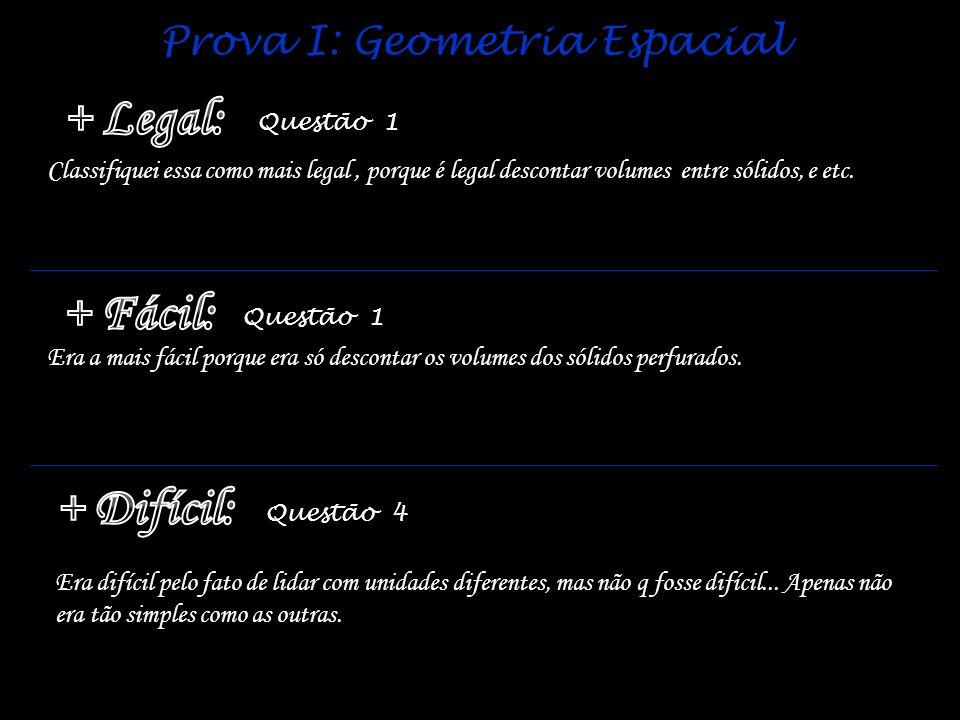 Prova I: Geometria Espacial Questão 1 Questão 4 Era a mais fácil porque era só descontar os volumes dos sólidos perfurados. Classifiquei essa como mai