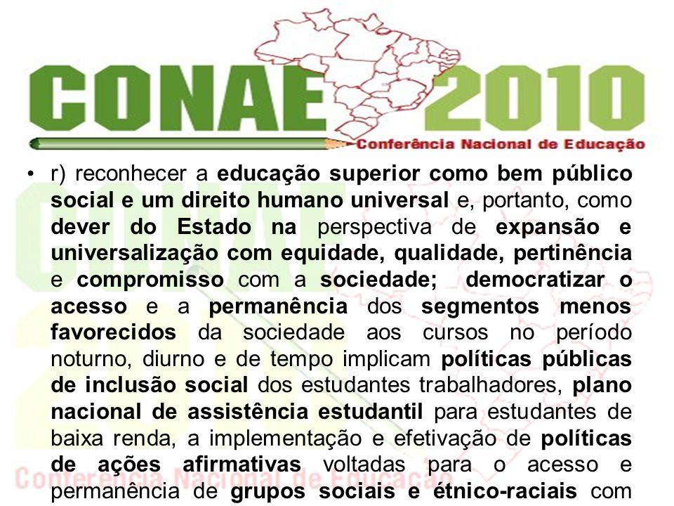 r) reconhecer a educação superior como bem público social e um direito humano universal e, portanto, como dever do Estado na perspectiva de expansão e