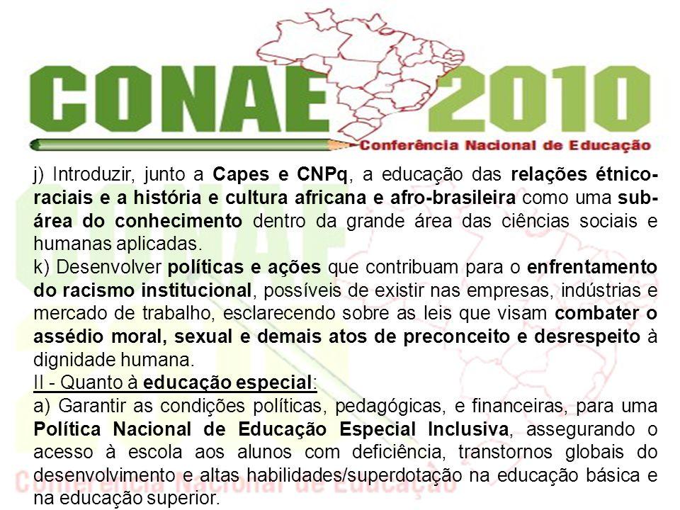 garantir que tais políticas: j) Introduzir, junto a Capes e CNPq, a educação das relações étnico- raciais e a história e cultura africana e afro-brasi