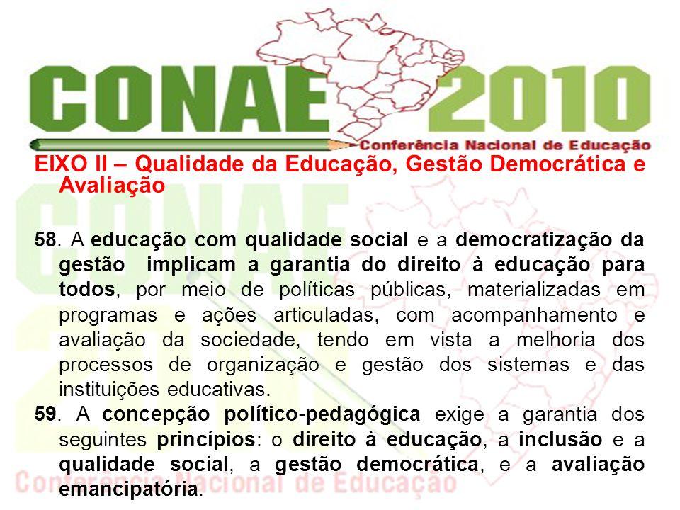 EIXO II – Qualidade da Educação, Gestão Democrática e Avaliação 58. A educação com qualidade social e a democratização da gestão implicam a garantia d