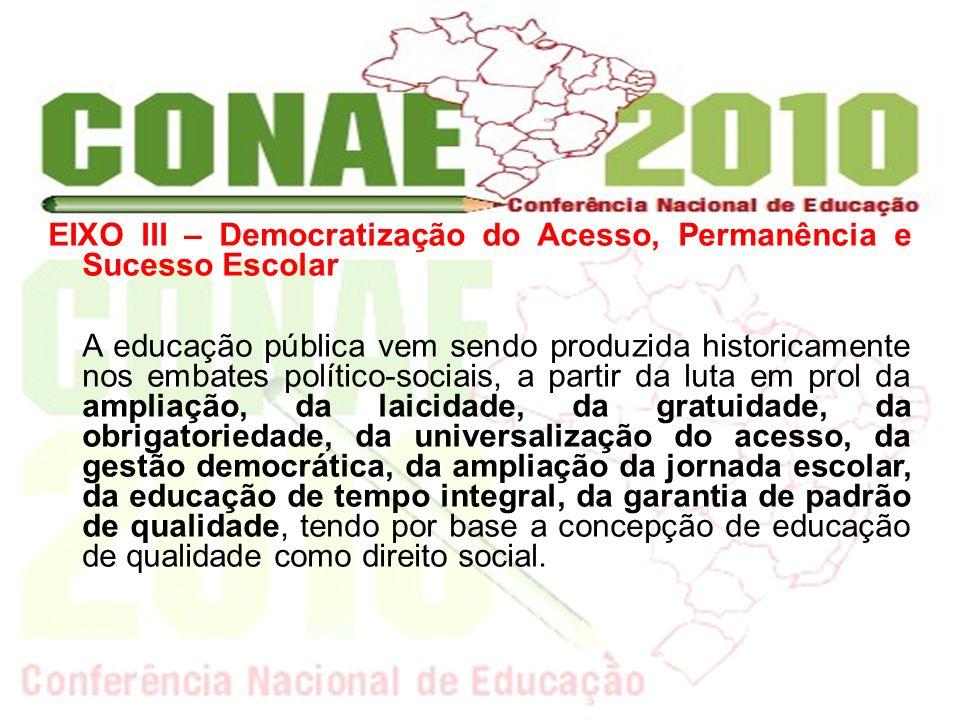 EIXO III – Democratização do Acesso, Permanência e Sucesso Escolar A educação pública vem sendo produzida historicamente nos embates político-sociais,