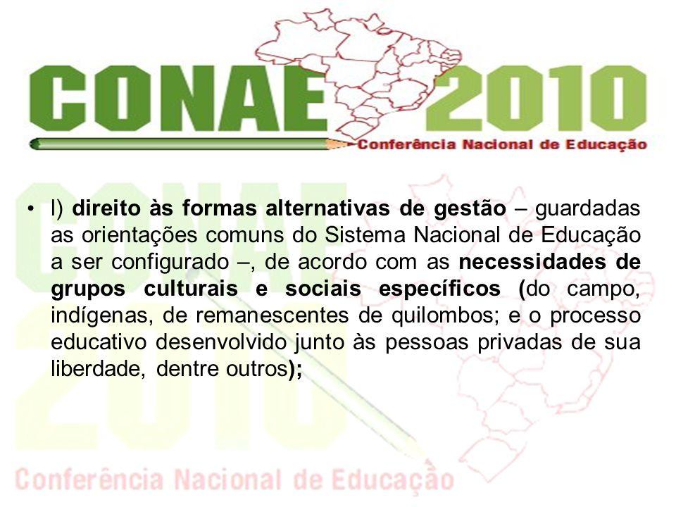 l) direito às formas alternativas de gestão – guardadas as orientações comuns do Sistema Nacional de Educação a ser configurado –, de acordo com as ne