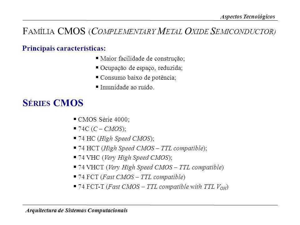 Arquitectura de Sistemas Computacionais Aspectos Tecnológicos F AMÍLIA CMOS ( C OMPLEMENTARY M ETAL O XIDE S EMICONDUCTOR) Principais características: