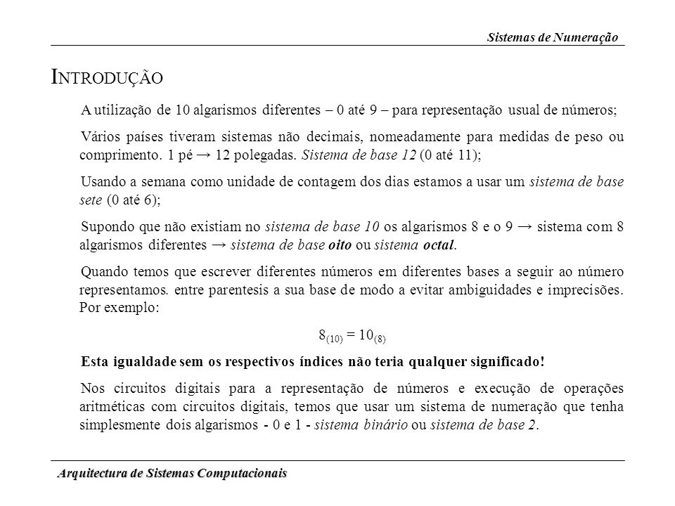 Arquitectura de Sistemas Computacionais Sistemas de Numeração C ONVERSÕES E NTRE S ISTEMAS D E N UMERAÇÃO Binário Octal Hexadecimal Cada n.º é convertido para um binário de 4 BitsCada n.º é convertido para um binário de 3 Bits Agrupam-se os Bits em grupos de 3 Agrupam-se os Bits em grupos de 4 Passa-se por uma base intermédia (Decimal ou Binária)