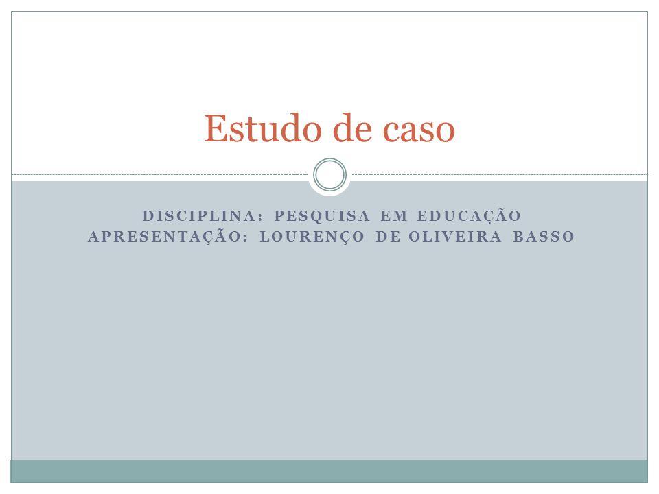 DISCIPLINA: PESQUISA EM EDUCAÇÃO APRESENTAÇÃO: LOURENÇO DE OLIVEIRA BASSO Estudo de caso