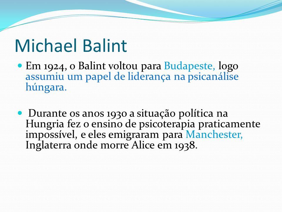 Michael Balint Em 1924, o Balint voltou para Budapeste, logo assumiu um papel de liderança na psicanálise húngara. Durante os anos 1930 a situação pol