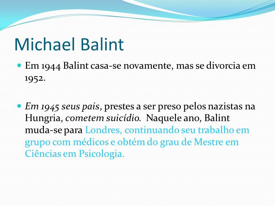Michael Balint Em 1944 Balint casa-se novamente, mas se divorcia em 1952. Em 1945 seus pais, prestes a ser preso pelos nazistas na Hungria, cometem su