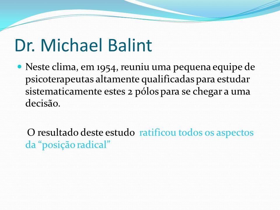 Dr. Michael Balint Neste clima, em 1954, reuniu uma pequena equipe de psicoterapeutas altamente qualificadas para estudar sistematicamente estes 2 pól