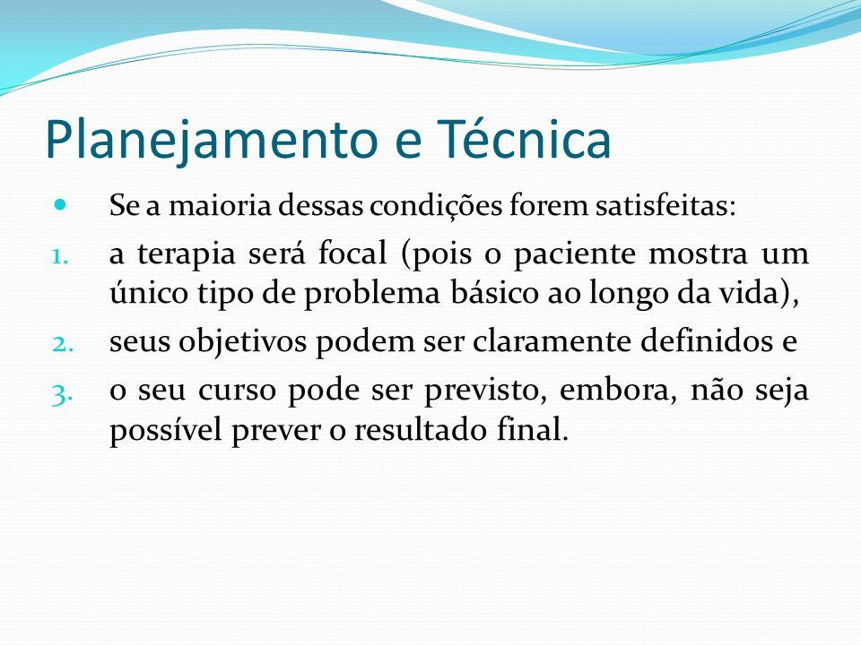 Planejamento e Técnica Se a maioria dessas condições forem satisfeitas: 1. a terapia será focal (pois o paciente mostra um único tipo de problema bási