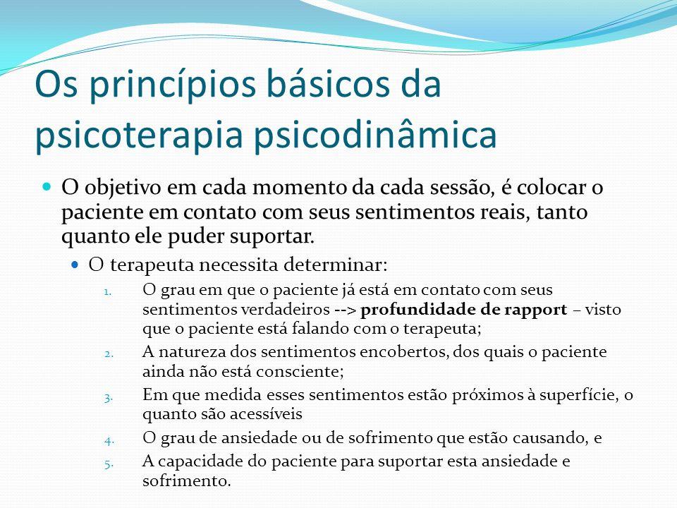 Os princípios básicos da psicoterapia psicodinâmica O objetivo em cada momento da cada sessão, é colocar o paciente em contato com seus sentimentos re