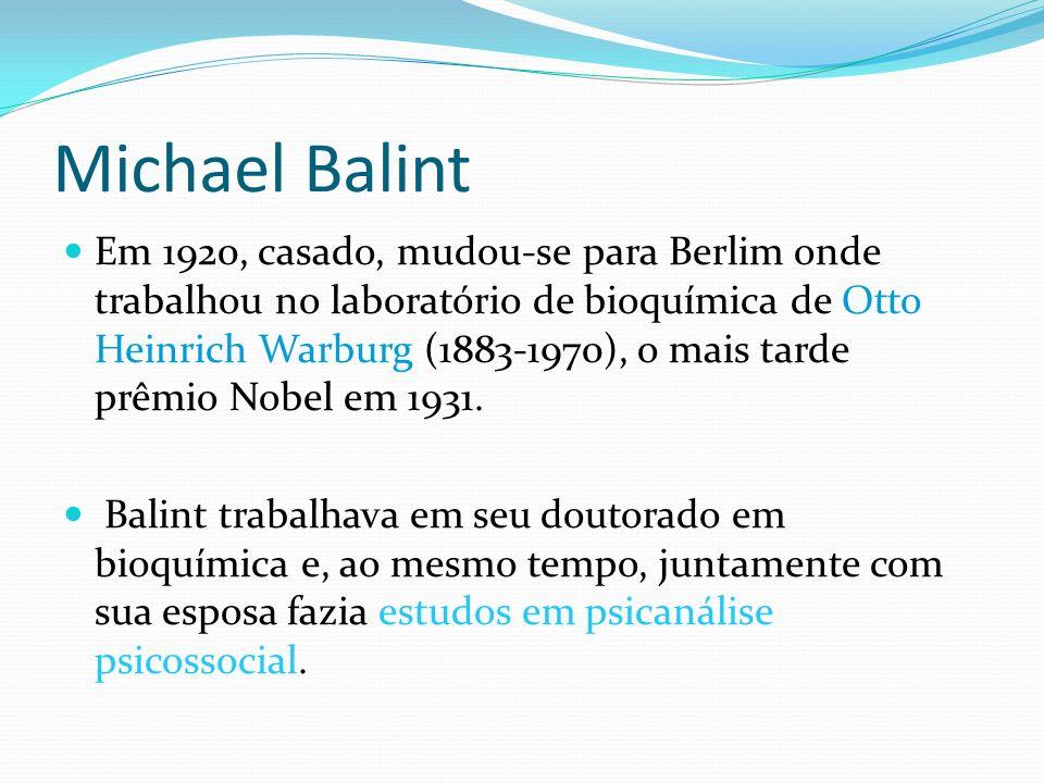 Michael Balint Em 1920, casado, mudou-se para Berlim onde trabalhou no laboratório de bioquímica de Otto Heinrich Warburg (1883-1970), o mais tarde pr