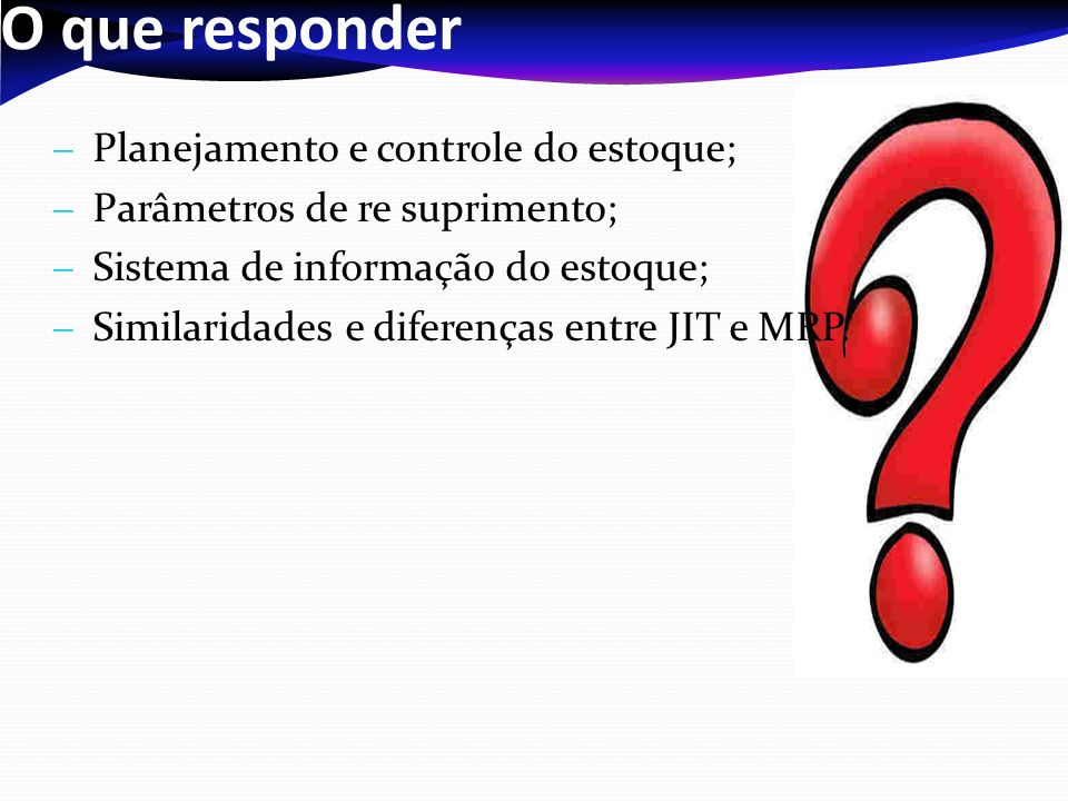 O que responder Planejamento e controle do estoque; Parâmetros de re suprimento; Sistema de informação do estoque; Similaridades e diferenças entre JI