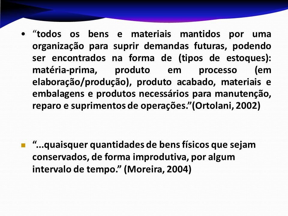 todos os bens e materiais mantidos por uma organização para suprir demandas futuras, podendo ser encontrados na forma de (tipos de estoques): matéria-
