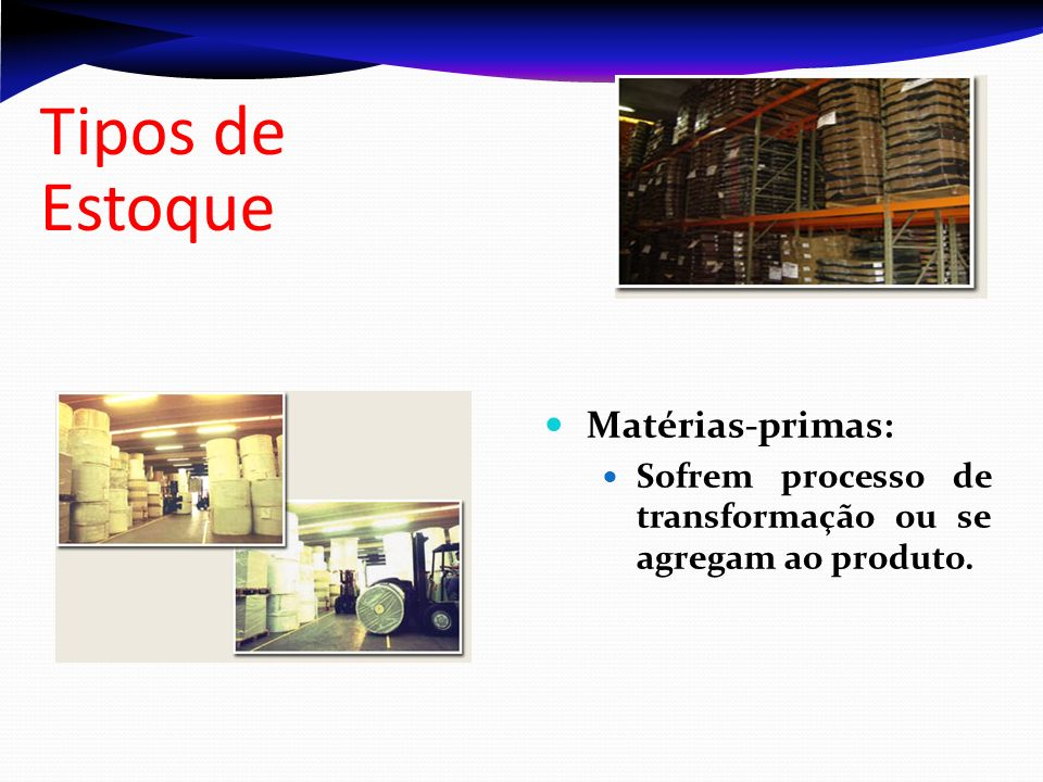 Tipos de Estoque Matérias-primas: Sofrem processo de transformação ou se agregam ao produto.