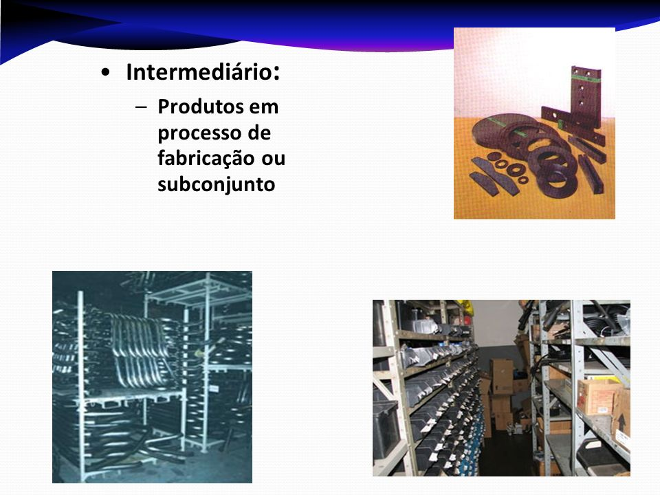 Intermediário : –Produtos em processo de fabricação ou subconjunto