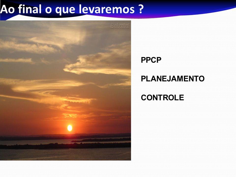 Ao final o que levaremos ? PPCP PLANEJAMENTO CONTROLE