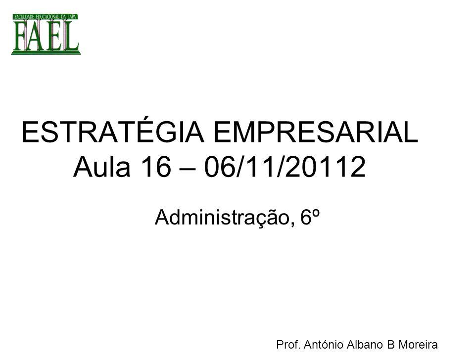 ESTRATÉGIA EMPRESARIAL Aula 16 – 06/11/20112 Administração, 6º Prof. António Albano B Moreira