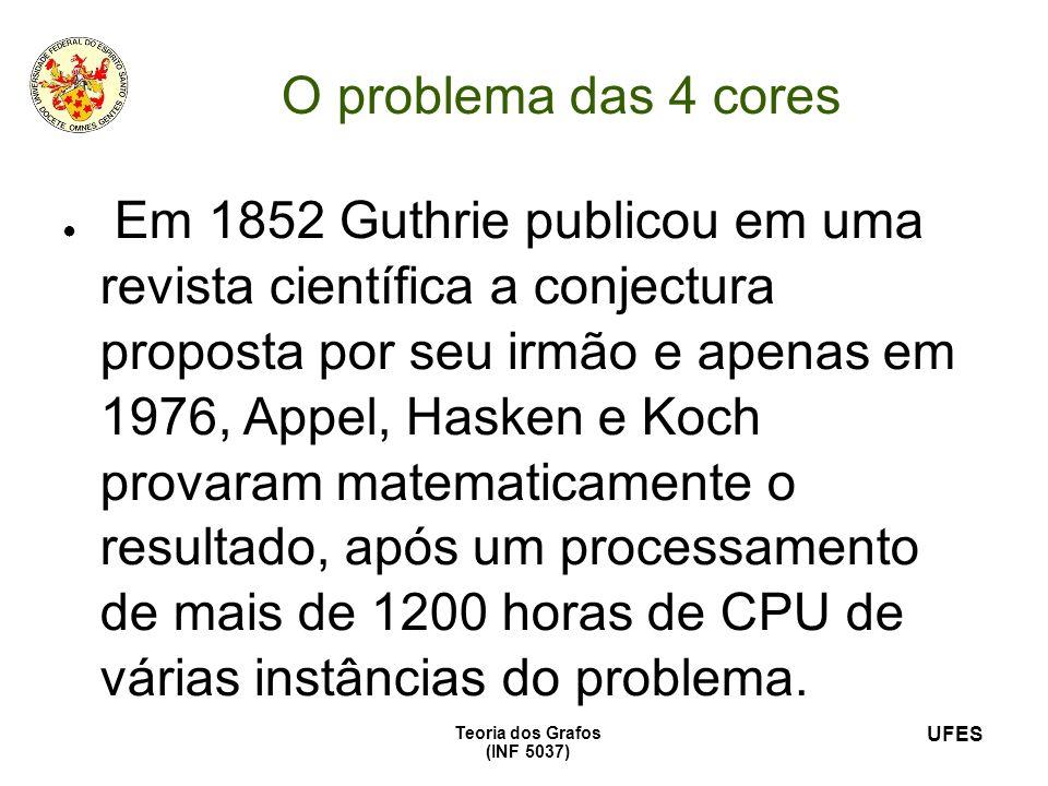 UFES Teoria dos Grafos (INF 5037) O problema das 4 cores Em 1852 Guthrie publicou em uma revista científica a conjectura proposta por seu irmão e apen