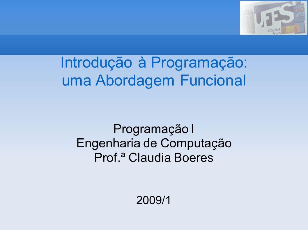 Introdução à Programação: uma Abordagem Funcional Programação I Engenharia de Computação Prof.ª Claudia Boeres 2009/1