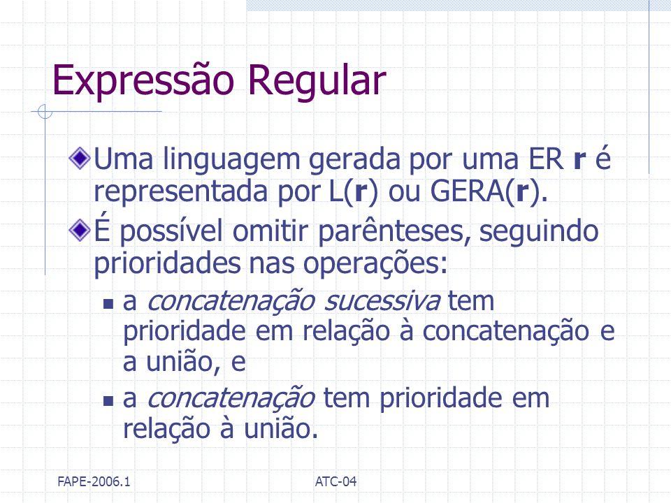 FAPE-2006.1ATC-04 Expressão Regular Uma linguagem gerada por uma ER r é representada por L(r) ou GERA(r). É possível omitir parênteses, seguindo prior