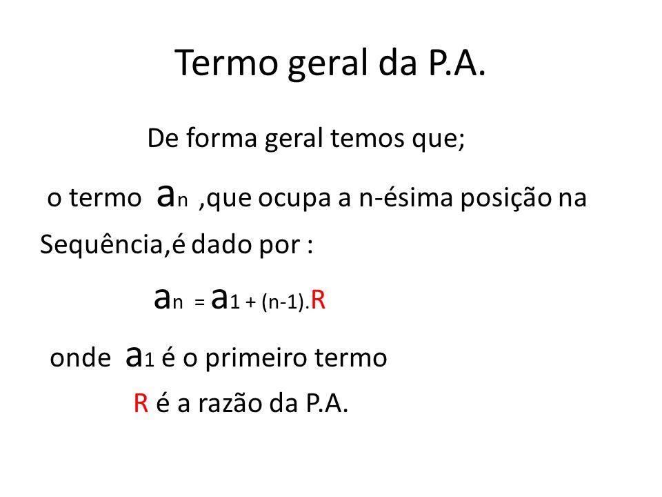 Termo geral da P.A. De forma geral temos que; o termo a n,que ocupa a n-ésima posição na Sequência,é dado por : a n = a 1 + (n-1). R onde a 1 é o prim