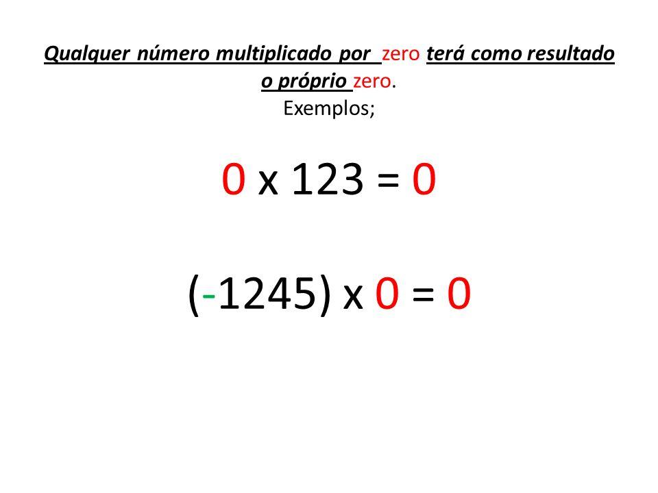 Qualquer número multiplicado por zero terá como resultado o próprio zero. Exemplos; 0 x 123 = 0 (-1245) x 0 = 0