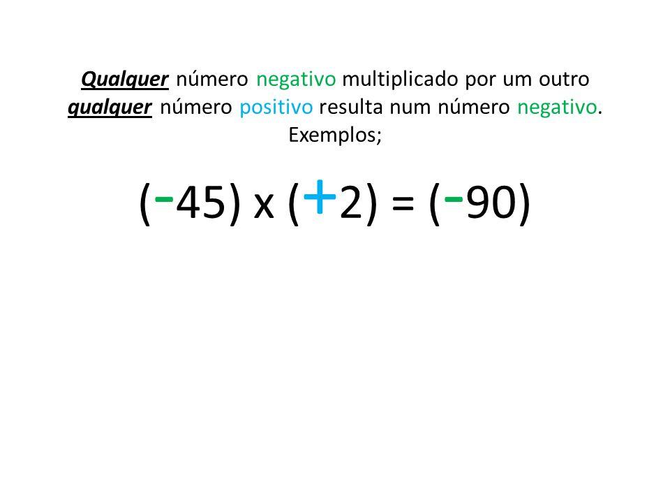 Qualquer número negativo multiplicado por um outro qualquer número positivo resulta num número negativo. Exemplos; ( - 45) x ( + 2) = ( - 90)