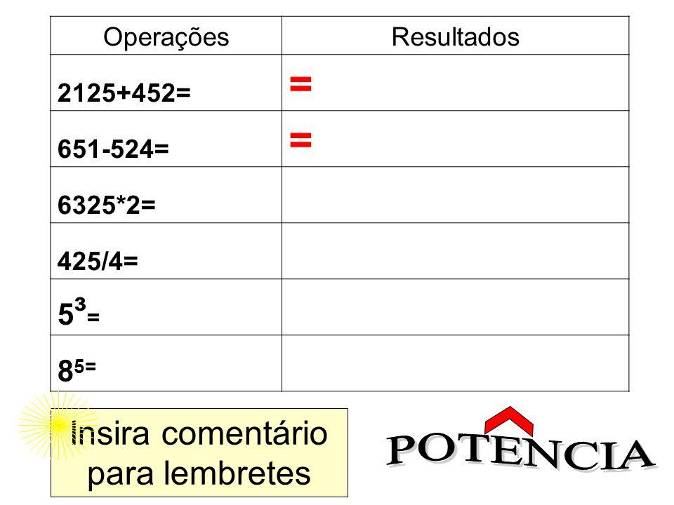 OperaçõesResultados 2125+452= = 651-524= = 6325*2= 425/4= 5³=5³= 8 5= Insira comentário para lembretes