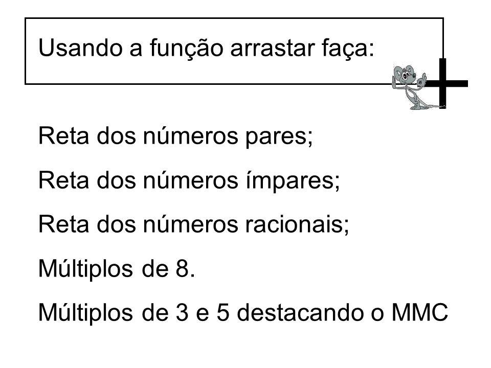 Usando a função arrastar faça: Reta dos números pares; Reta dos números ímpares; Reta dos números racionais; Múltiplos de 8. Múltiplos de 3 e 5 destac