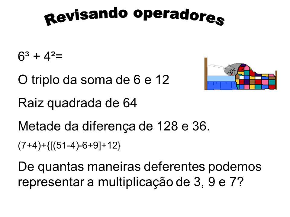 6³ + 4²= O triplo da soma de 6 e 12 Raiz quadrada de 64 Metade da diferença de 128 e 36. (7+4)+{[(51-4)-6+9]+12} De quantas maneiras deferentes podemo