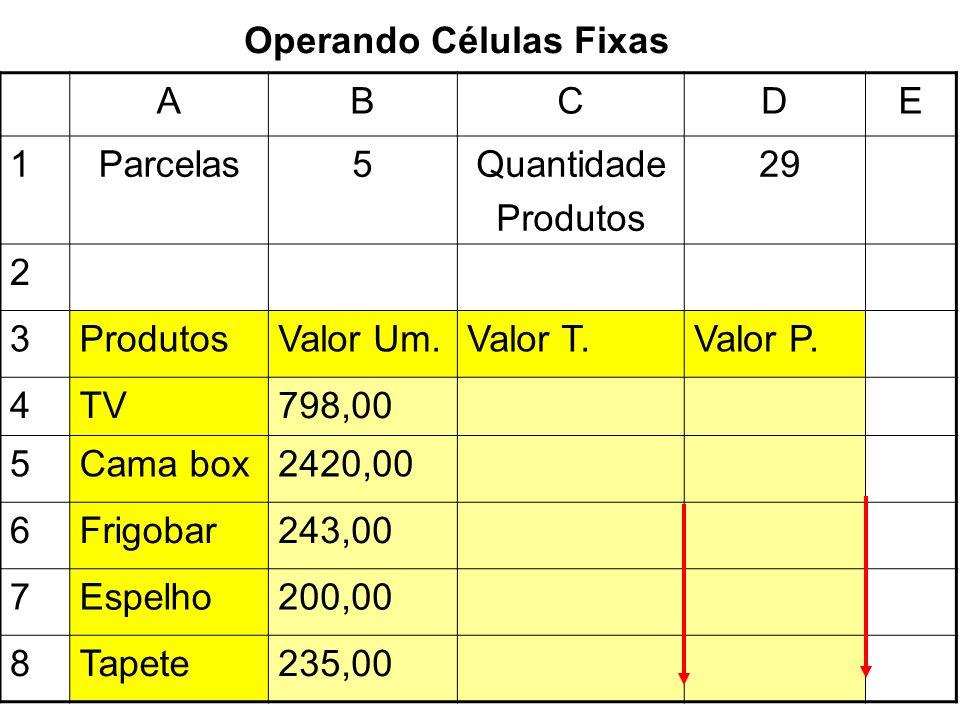 Operando Células Fixas ABCDE 1Parcelas5Quantidade Produtos 29 2 3ProdutosValor Um.Valor T.Valor P. 4TV798,00 5Cama box2420,00 6Frigobar243,00 7Espelho