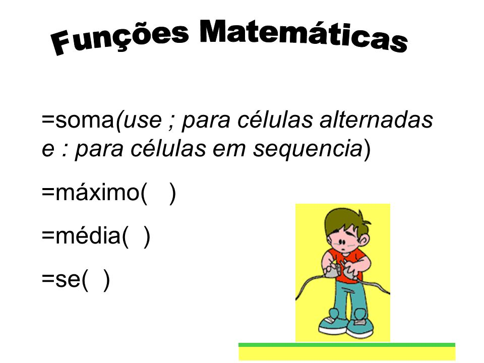 =soma(use ; para células alternadas e : para células em sequencia) =máximo( ) =média( ) =se( )