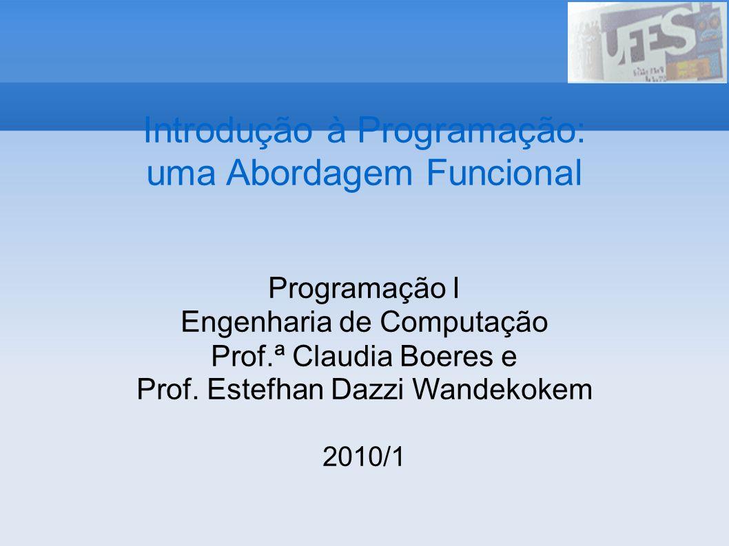 Introdução à Programação: uma Abordagem Funcional Programação I Engenharia de Computação Prof.ª Claudia Boeres e Prof. Estefhan Dazzi Wandekokem 2010/