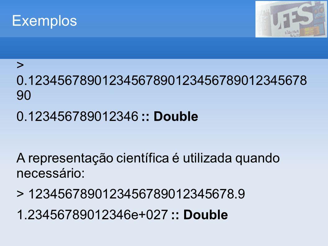 Exemplos > 0.12345678901234567890123456789012345678 90 0.123456789012346 :: Double A representação científica é utilizada quando necessário: > 1234567
