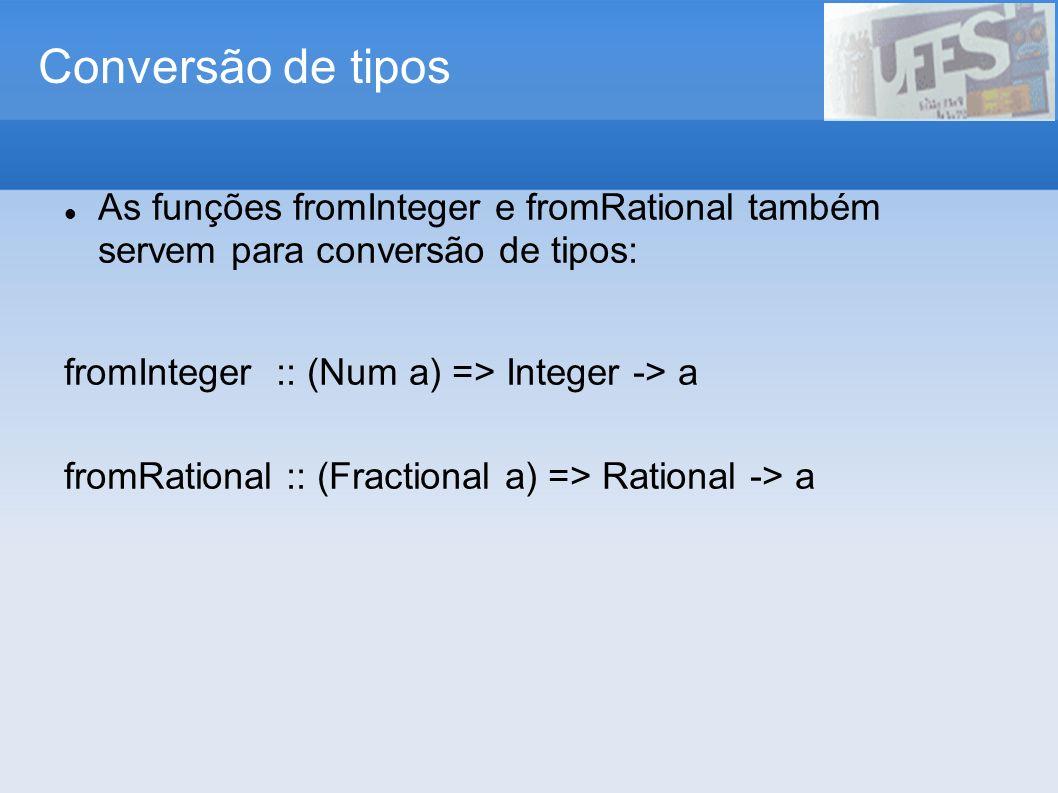 Conversão de tipos As funções fromInteger e fromRational também servem para conversão de tipos: fromInteger :: (Num a) => Integer -> a fromRational ::