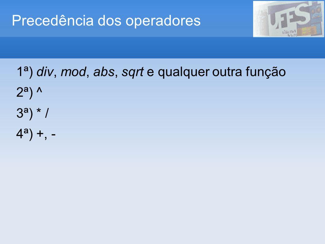 Precedência dos operadores 1ª) div, mod, abs, sqrt e qualquer outra função 2ª) ^ 3ª) * / 4ª) +, -