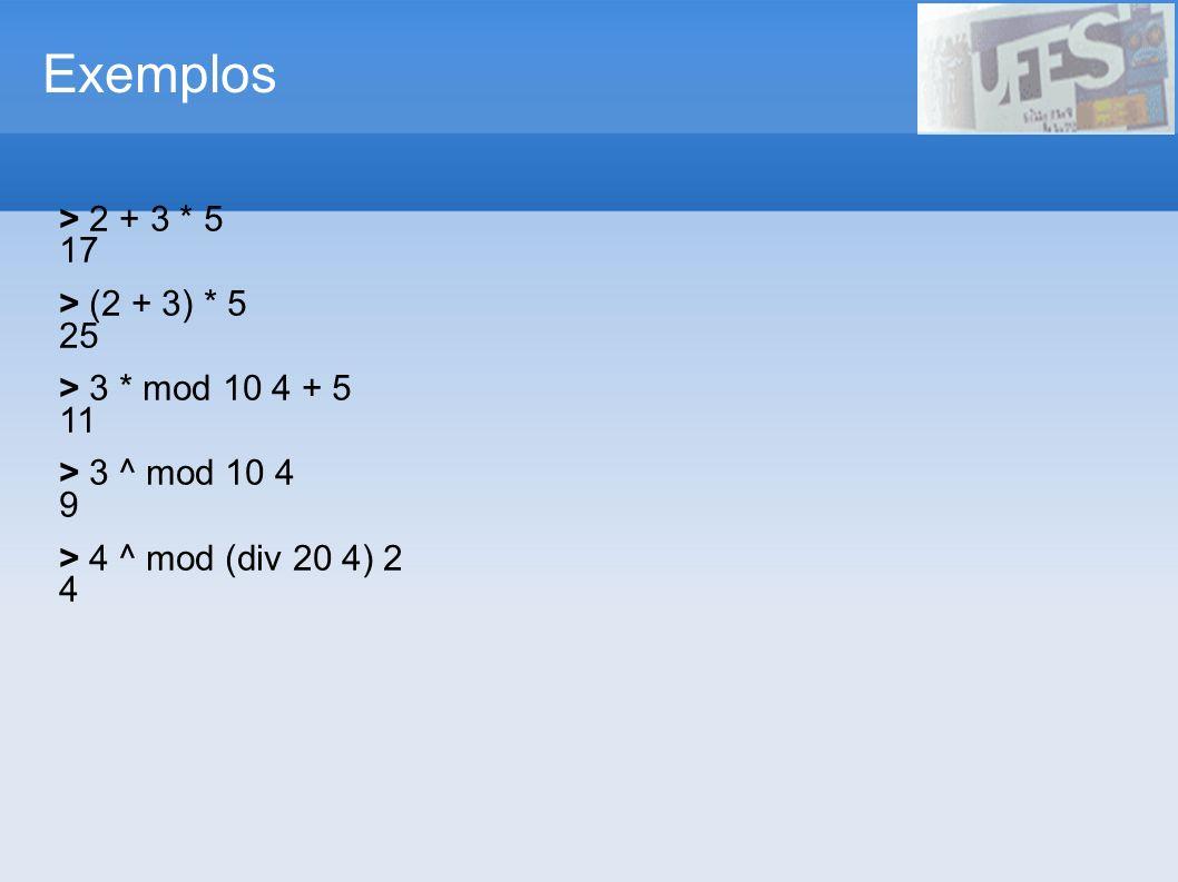 Exemplos > 2 + 3 * 5 17 > (2 + 3) * 5 25 > 3 * mod 10 4 + 5 11 > 3 ^ mod 10 4 9 > 4 ^ mod (div 20 4) 2 4
