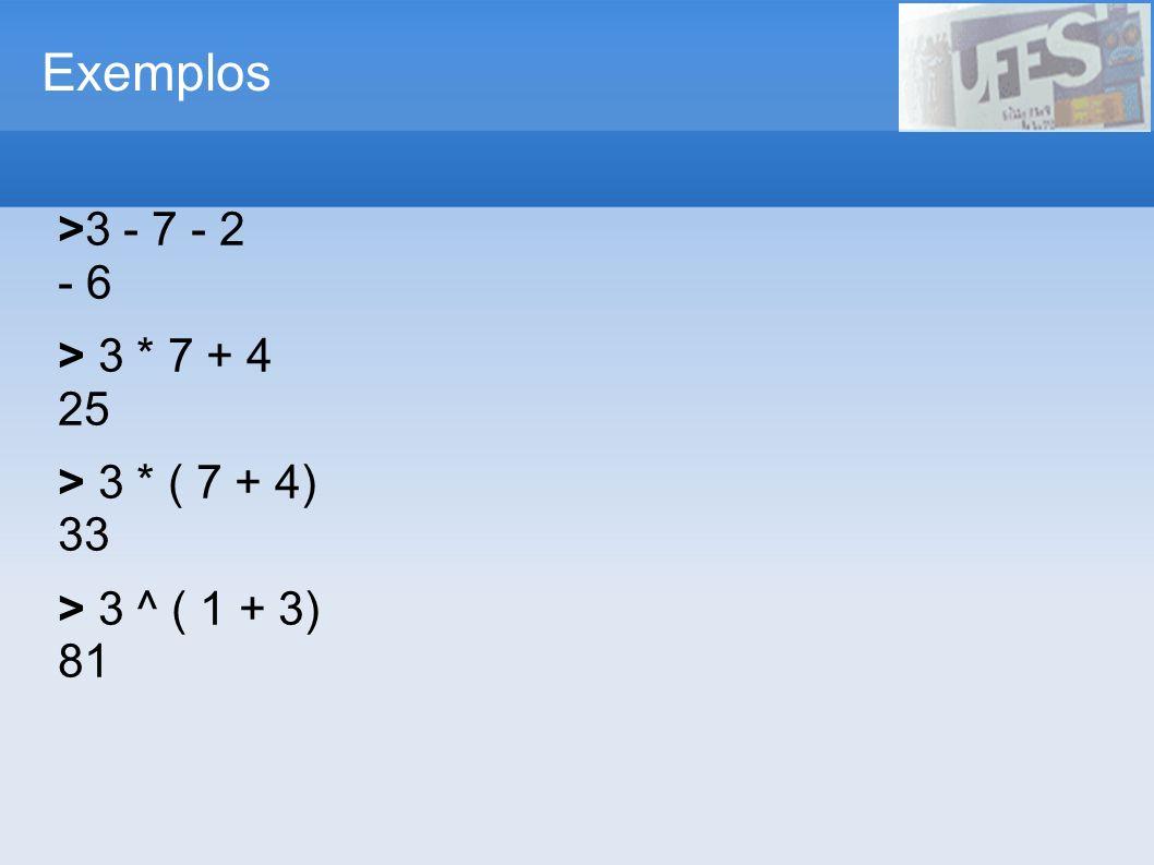 Exemplos >3 - 7 - 2 - 6 > 3 * 7 + 4 25 > 3 * ( 7 + 4) 33 > 3 ^ ( 1 + 3) 81