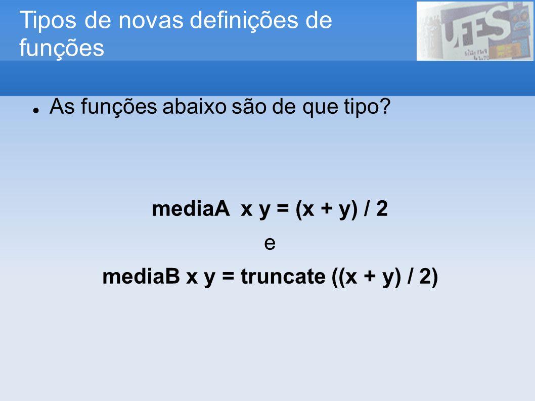 Tipos de novas definições de funções As funções abaixo são de que tipo? mediaA x y = (x + y) / 2 e mediaB x y = truncate ((x + y) / 2)